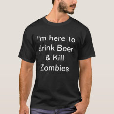 Mens I'm Here To Drink Beer & Kill Zombies T-shirt at Zazzle