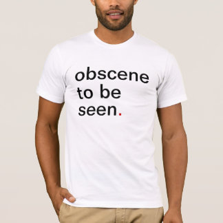 Men's obscene to be seen. have a great T-Shirt