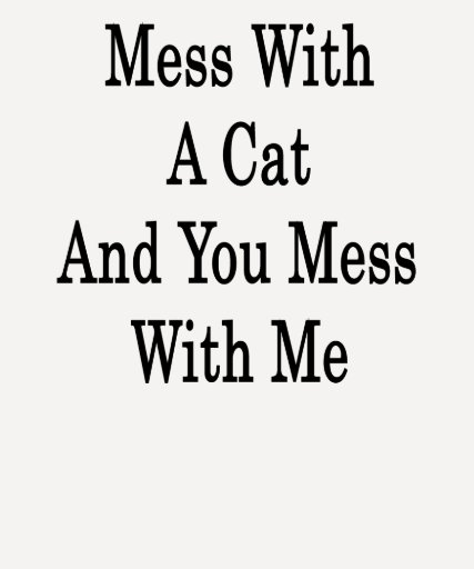 Mess With A Cat And You Mess With Me T Shirt