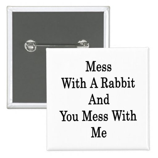 Mess With A Rabbit And You Mess With Me Pins