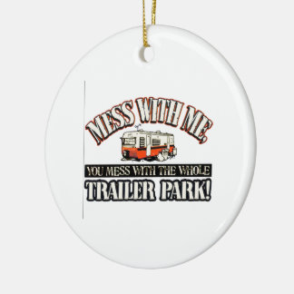 Mess with me you mess with the whole trailer park ceramic ornament