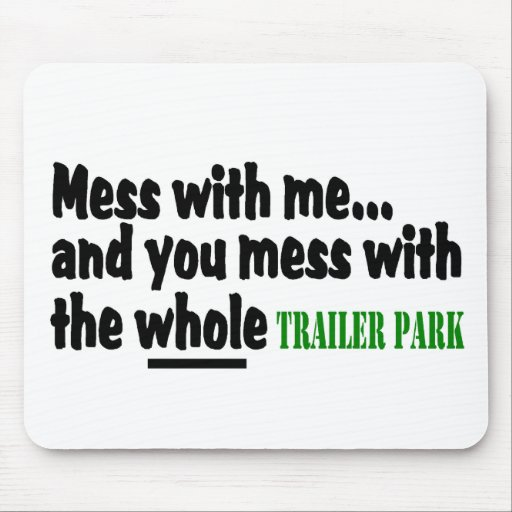 Mess With Me You Mess With The Whole Trailer Park Mouse Pad