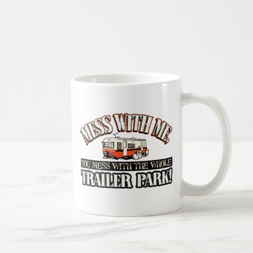 Mess with me you mess with the whole trailer park mugs