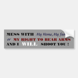 MESS WITH, My Home,My family , or, MY RIGHT TO ... Bumper Sticker