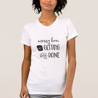 Messy bun and getting stuff done graphic tee