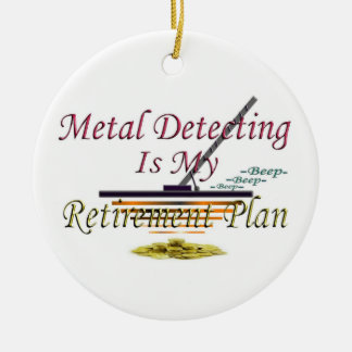 Metal Detecting Is My Retirement Plan Ceramic Ornament