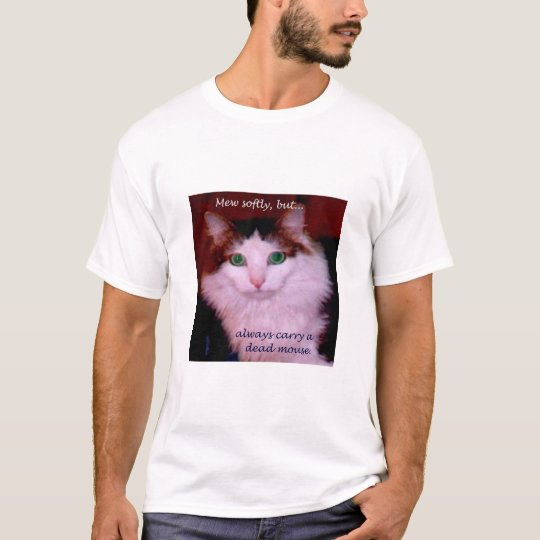 Mew softly, but always carry a dead mouse. T-Shirt