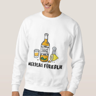 Mexican Foreplay Funny Mexican Sweatshirt