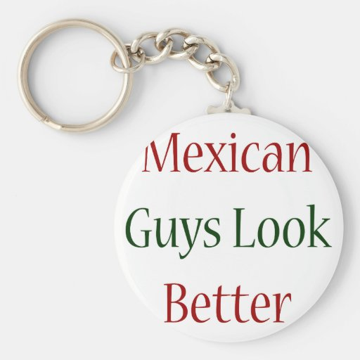 Mexican Guys Look Better Keychains
