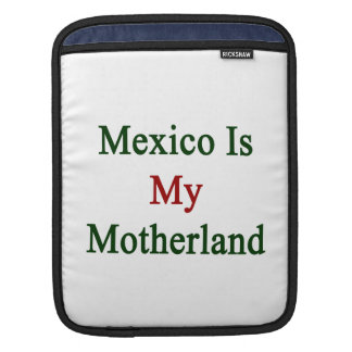 Mexico Is My Motherland Sleeve For iPads