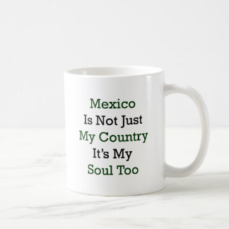 Mexico Is Not Just My Country It's My Soul Too Mug