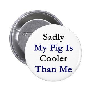 Mi cerdo es tristemente más fresco que mí pin redondo de 2 pulgadas