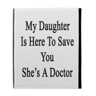 Mi hija está aquí ahorrarle que ella es doctor