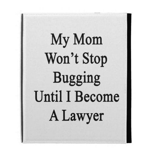 Mi mamá no parará el fastidiar hasta que haga abog
