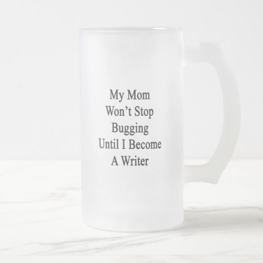 Mi mamá no parará el fastidiar hasta que haga escr taza