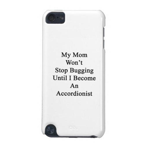 Mi mamá no parará el fastidiar hasta que haga un a