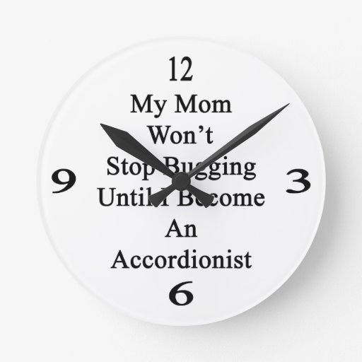 Mi mamá no parará el fastidiar hasta que haga un a reloj