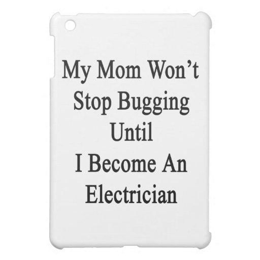 Mi mamá no parará el fastidiar hasta que haga un e
