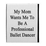Mi mamá quisiera que fuera bailarín de ballet prof