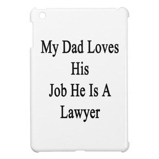 Mi papá ama su trabajo que él es abogado