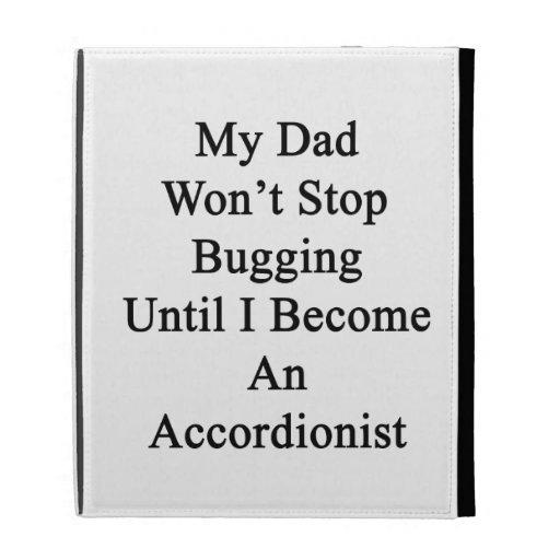 Mi papá no parará el fastidiar hasta que haga un a