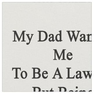 Mi papá quisiera que fuera abogado pero el ser un telas