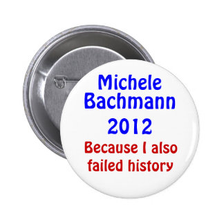 Michele Bachmann failed history Pinback Button