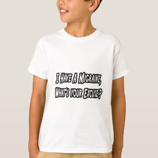 Migraine...Your Excuse? T-Shirt