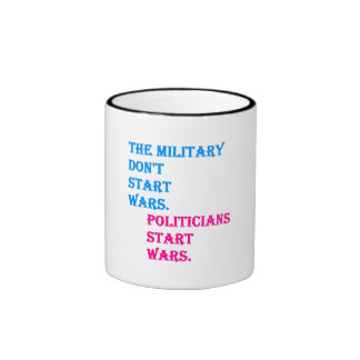 Military Don't Start Wars. Politicians Start Wars. Ringer Coffee Mug