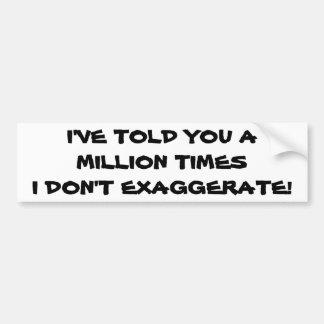 Million Times I Don't Exaggerate Bumper Sticker