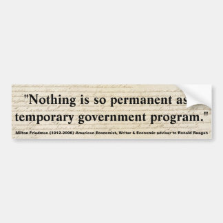 MILTON FRIEDMAN Nothing is permanent as Gov t Pgm Bumper Stickers