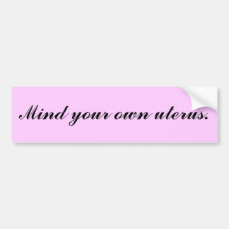 Mind your own uterus. bumper sticker