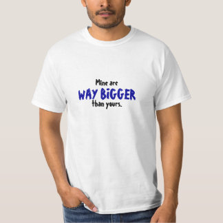 Mine are WAY BIGGER than yours. Shirt