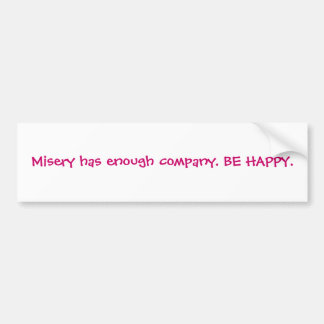 Misery has enough company. BE HAPPY. Car Bumper Sticker