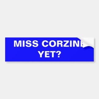 MISS CORZINE YET? BUMPER STICKER