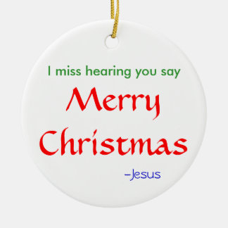 Miss hearing you say MerryChristmas Ceramic Ornament