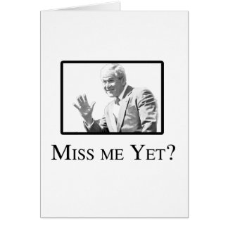 MISS ME YET? CARDS