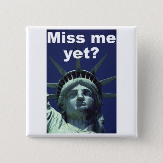 Miss me yet? (Liberty) Pinback Button