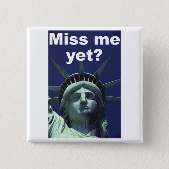 Miss me yet? (Liberty) Pinback Button