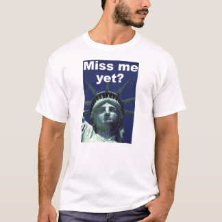 Miss me yet? (Liberty) T-Shirt