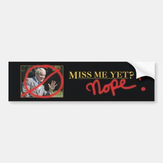 Miss me yet? Nope! Bumper Sticker