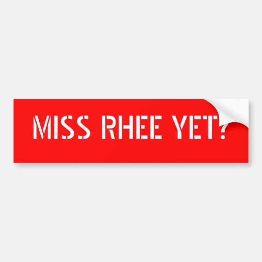 MISS RHEE YET? BUMPER STICKER