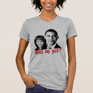 Miss Us Yet? Miss the Obamas Yet? T-Shirt