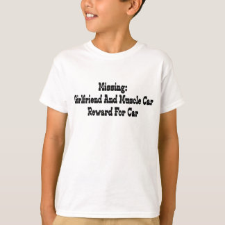 Missing Girlfriend & Muscle Car Reward For Car T-Shirt