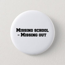 Missing school = Missing out Button