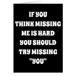 """***MISSING YOU*** IS HARDER THAN YOU """"MISSING ME"""" CARD"""