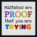 """Mistakes Are Proof You Are Trying Poster<br><div class=""""desc"""">Inspirational message T-shirts,  bags,  buttons,  magnets,  stickers,  cards,  key chains,  hoodie,  mugs,  and more with multicolor text reads &quot;Mistakes Are Proof You Are Trying&quot;! These inspirational message T-shirts and other items are great for teachers and others who value education as well as parents!</div>"""