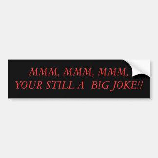 MMM, MMM, MMM, YOUR STILL A  BIG JOKE!! BUMPER STICKER