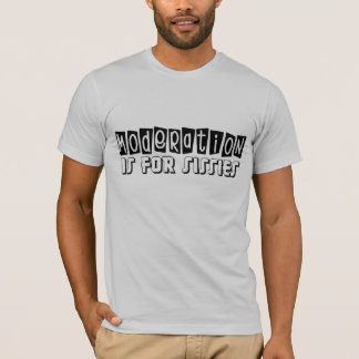 Moderation is for Sissies T-Shirt