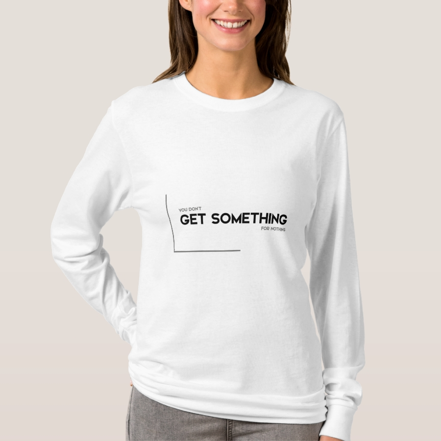 MODERN quotes: get something for nothing T-Shirt - Best Selling Long-Sleeve Street Fashion Shirt Designs